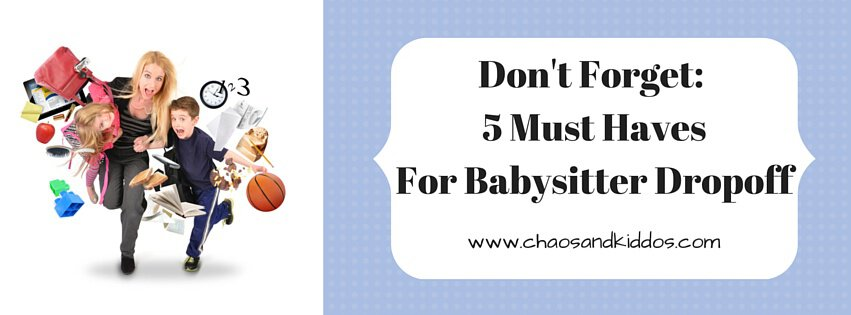 Don't Forget- 5 Must HavesFor Babysitter Dropoff